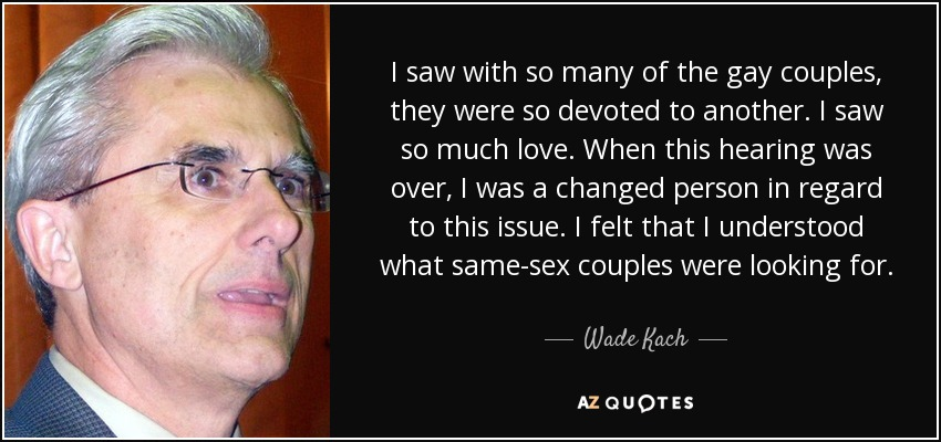 I saw with so many of the gay couples, they were so devoted to another. I saw so much love. When this hearing was over, I was a changed person in regard to this issue. I felt that I understood what same-sex couples were looking for. - Wade Kach