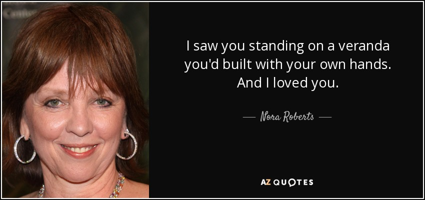 I saw you standing on a veranda you'd built with your own hands. And I loved you. - Nora Roberts