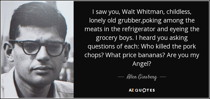 I saw you, Walt Whitman, childless, lonely old grubber,poking among the meats in the refrigerator and eyeing the grocery boys. I heard you asking questions of each: Who killed the pork chops? What price bananas? Are you my Angel? - Allen Ginsberg