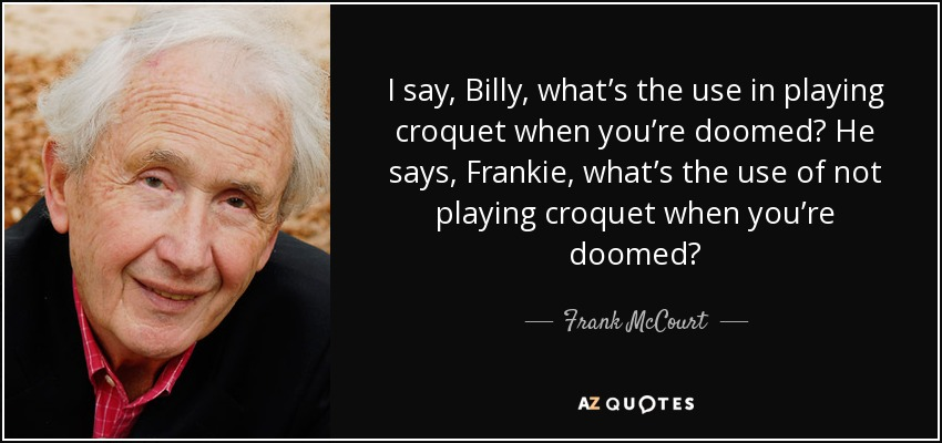 I say, Billy, what's the use in playing croquet when you're doomed? He says, Frankie, what's the use of not playing croquet when you're doomed? - Frank McCourt