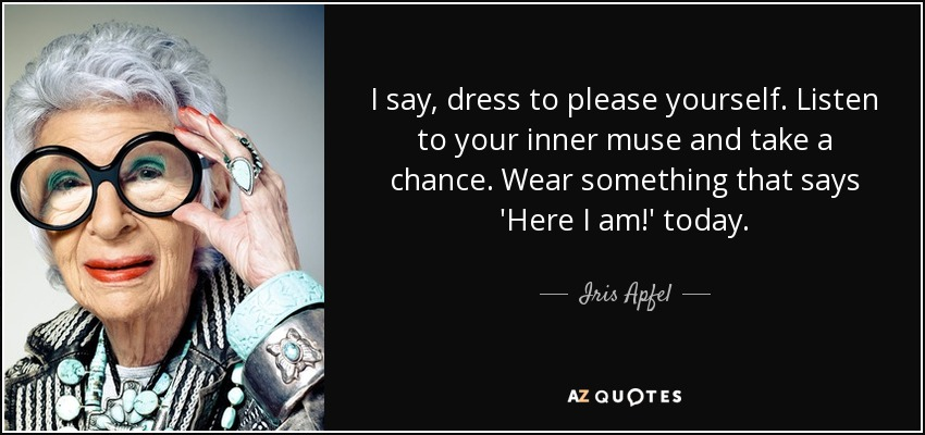 I say, dress to please yourself. Listen to your inner muse and take a chance. Wear something that says 'Here I am!' today. - Iris Apfel