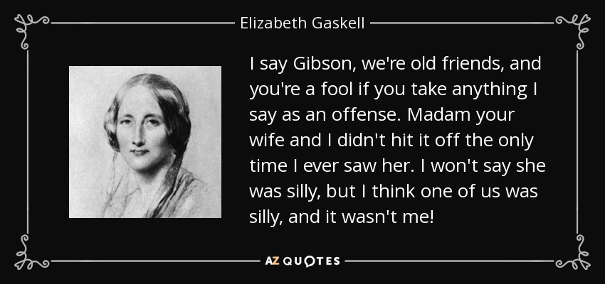 I say Gibson, we're old friends, and you're a fool if you take anything I say as an offense. Madam your wife and I didn't hit it off the only time I ever saw her. I won't say she was silly, but I think one of us was silly, and it wasn't me! - Elizabeth Gaskell