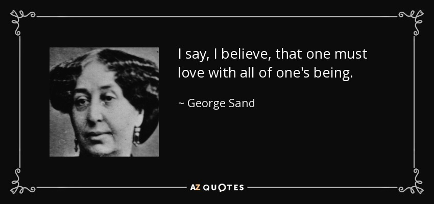 I say, I believe, that one must love with all of one's being. - George Sand