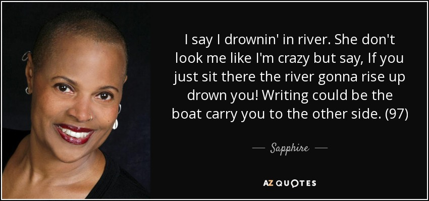 I say I drownin' in river. She don't look me like I'm crazy but say, If you just sit there the river gonna rise up drown you! Writing could be the boat carry you to the other side. (97) - Sapphire