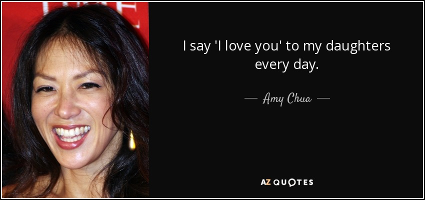 I say 'I love you' to my daughters every day. - Amy Chua