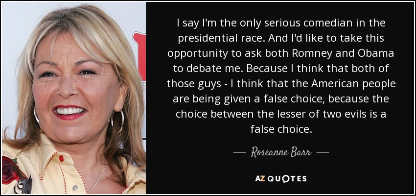 I say I'm the only serious comedian in the presidential race. And I'd like to take this opportunity to ask both Romney and Obama to debate me. Because I think that both of those guys - I think that the American people are being given a false choice, because the choice between the lesser of two evils is a false choice. - Roseanne Barr