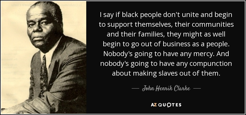 I say if black people don't unite and begin to support themselves, their communities and their families, they might as well begin to go out of business as a people. Nobody's going to have any mercy. And nobody's going to have any compunction about making slaves out of them. - John Henrik Clarke