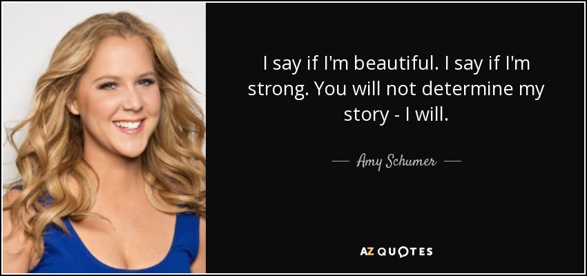 I say if I'm beautiful. I say if I'm strong. You will not determine my story - I will. - Amy Schumer