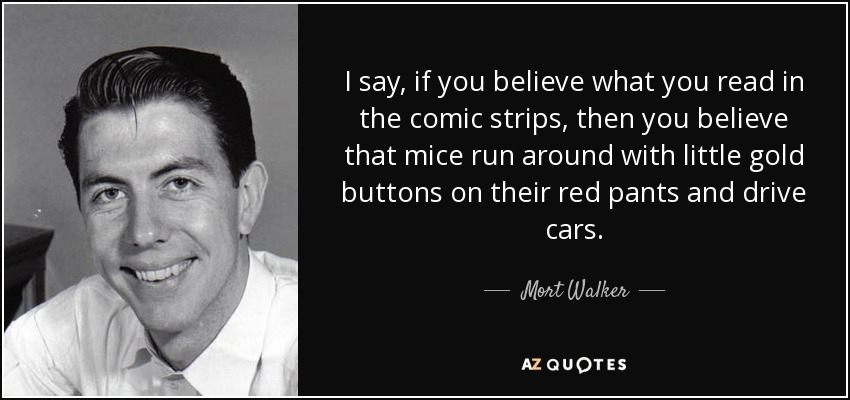 I say, if you believe what you read in the comic strips, then you believe that mice run around with little gold buttons on their red pants and drive cars. - Mort Walker