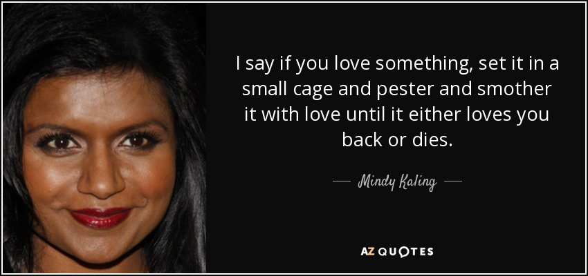 I say if you love something, set it in a small cage and pester and smother it with love until it either loves you back or dies. - Mindy Kaling