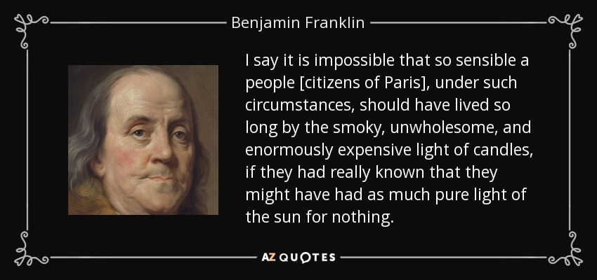 I say it is impossible that so sensible a people [citizens of Paris], under such circumstances, should have lived so long by the smoky, unwholesome, and enormously expensive light of candles, if they had really known that they might have had as much pure light of the sun for nothing. - Benjamin Franklin