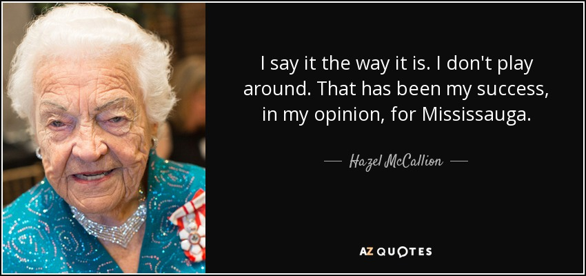 I say it the way it is. I don't play around. That has been my success, in my opinion, for Mississauga. - Hazel McCallion