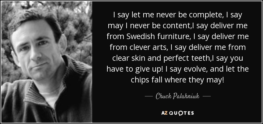 I say let me never be complete, I say may I never be content,I say deliver me from Swedish furniture, I say deliver me from clever arts, I say deliver me from clear skin and perfect teeth,I say you have to give up! I say evolve, and let the chips fall where they may! - Chuck Palahniuk