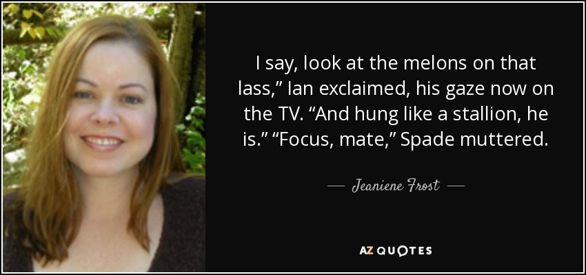 "I say, look at the melons on that lass,"" Ian exclaimed, his gaze now on the TV. ""And hung like a stallion, he is."" ""Focus, mate,"" Spade muttered. - Jeaniene Frost"
