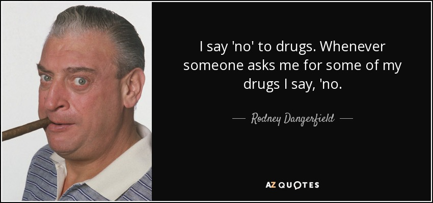 I say 'no' to drugs. Whenever someone asks me for some of my drugs I say, 'no. - Rodney Dangerfield