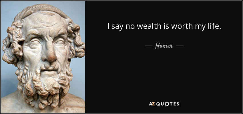 I say no wealth is worth my life. - Homer