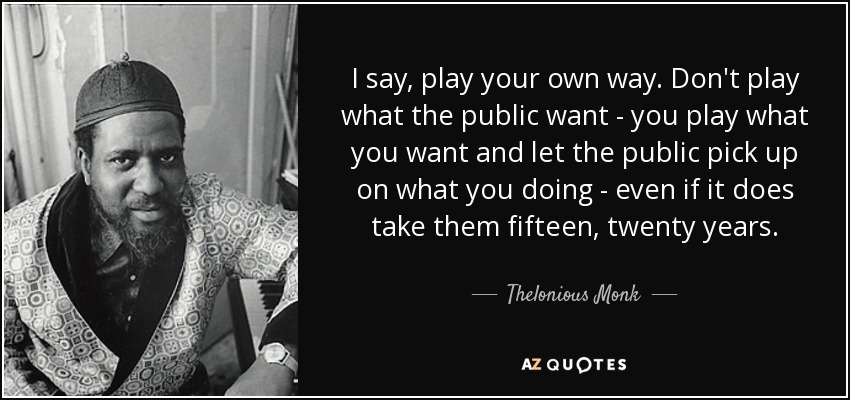 I say, play your own way. Don't play what the public want - you play what you want and let the public pick up on what you doing - even if it does take them fifteen, twenty years. - Thelonious Monk