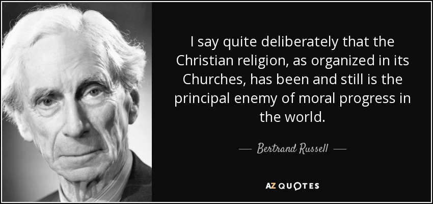 I say quite deliberately that the Christian religion, as organized in its Churches, has been and still is the principal enemy of moral progress in the world. - Bertrand Russell