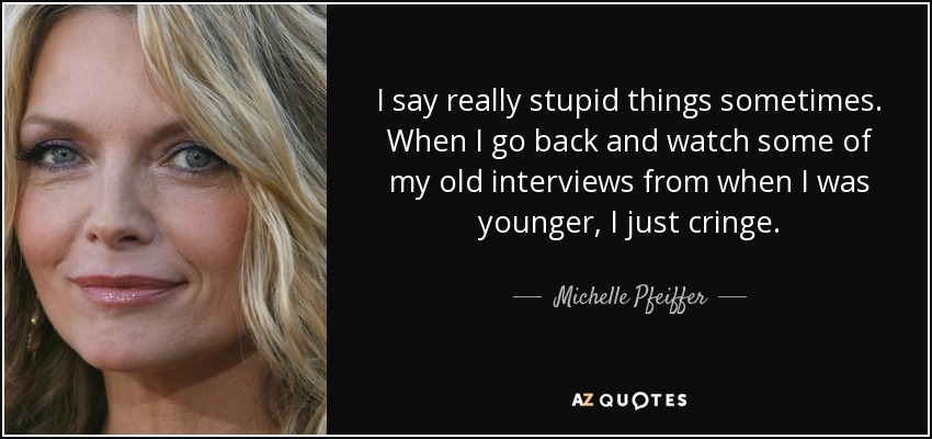 I say really stupid things sometimes. When I go back and watch some of my old interviews from when I was younger, I just cringe. - Michelle Pfeiffer