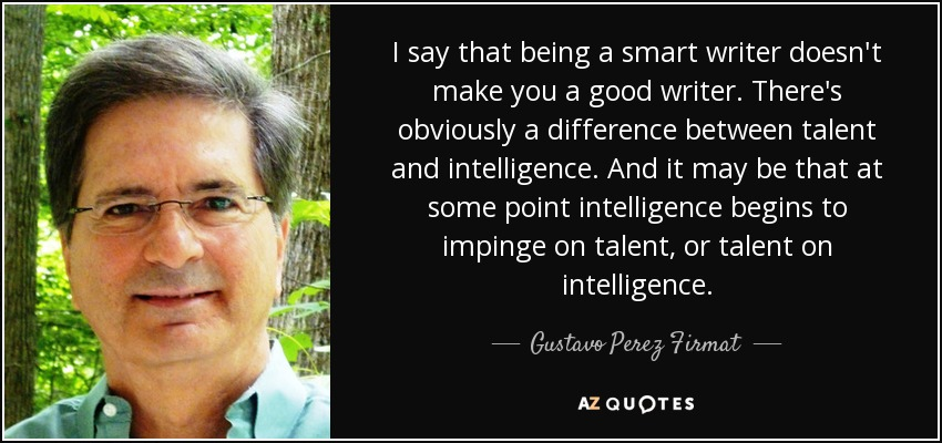 I say that being a smart writer doesn't make you a good writer. There's obviously a difference between talent and intelligence. And it may be that at some point intelligence begins to impinge on talent, or talent on intelligence. - Gustavo Perez Firmat