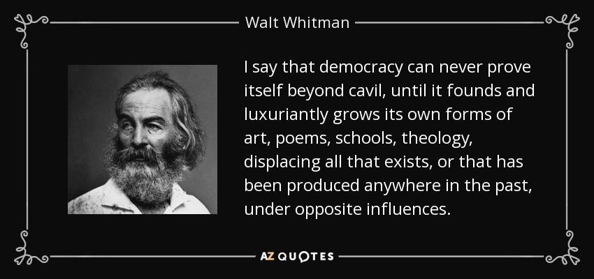 I say that democracy can never prove itself beyond cavil, until it founds and luxuriantly grows its own forms of art, poems, schools, theology, displacing all that exists, or that has been produced anywhere in the past, under opposite influences. - Walt Whitman