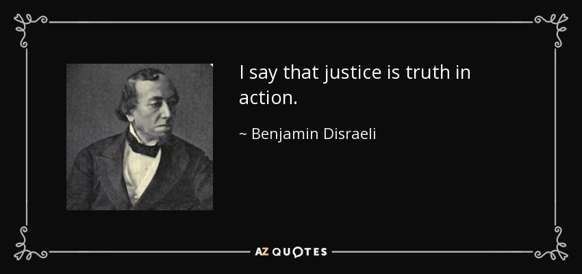 I say that justice is truth in action. - Benjamin Disraeli