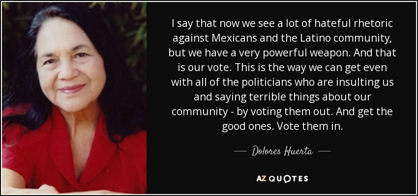 I say that now we see a lot of hateful rhetoric against Mexicans and the Latino community, but we have a very powerful weapon. And that is our vote. This is the way we can get even with all of the politicians who are insulting us and saying terrible things about our community - by voting them out. And get the good ones. Vote them in. - Dolores Huerta