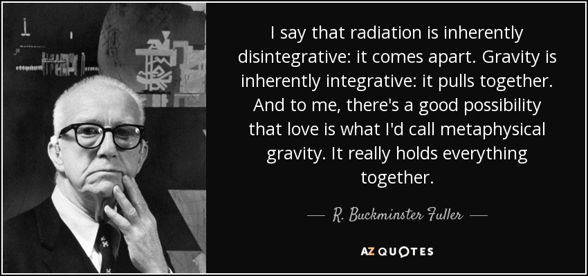 I say that radiation is inherently disintegrative: it comes apart. Gravity is inherently integrative: it pulls together. And to me, there's a good possibility that love is what I'd call metaphysical gravity. It really holds everything together. - R. Buckminster Fuller