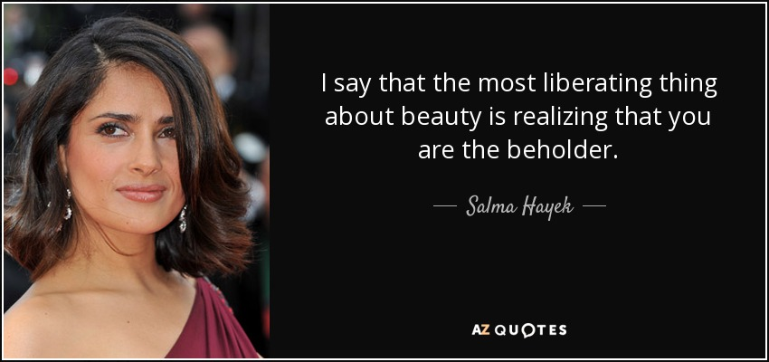 I say that the most liberating thing about beauty is realizing that you are the beholder. - Salma Hayek