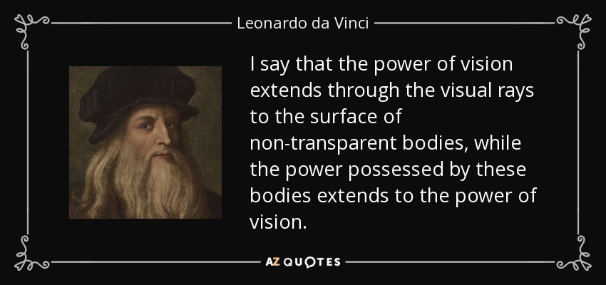 I say that the power of vision extends through the visual rays to the surface of non-transparent bodies, while the power possessed by these bodies extends to the power of vision. - Leonardo da Vinci