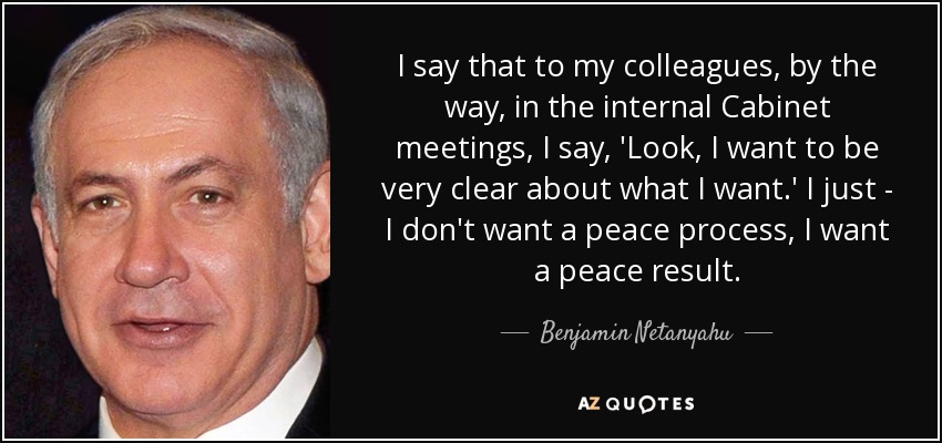 I say that to my colleagues, by the way, in the internal Cabinet meetings, I say, 'Look, I want to be very clear about what I want.' I just - I don't want a peace process, I want a peace result. - Benjamin Netanyahu