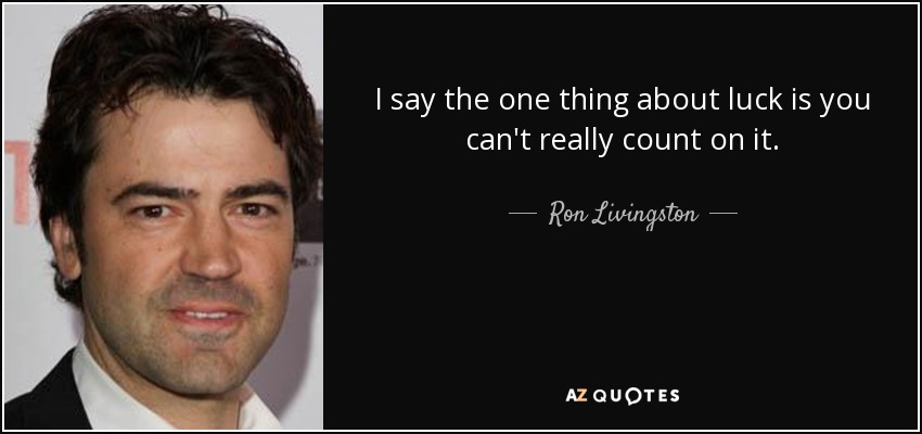 I say the one thing about luck is you can't really count on it. - Ron Livingston
