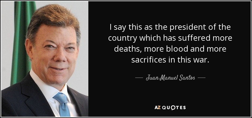 I say this as the president of the country which has suffered more deaths, more blood and more sacrifices in this war - Juan Manuel Santos