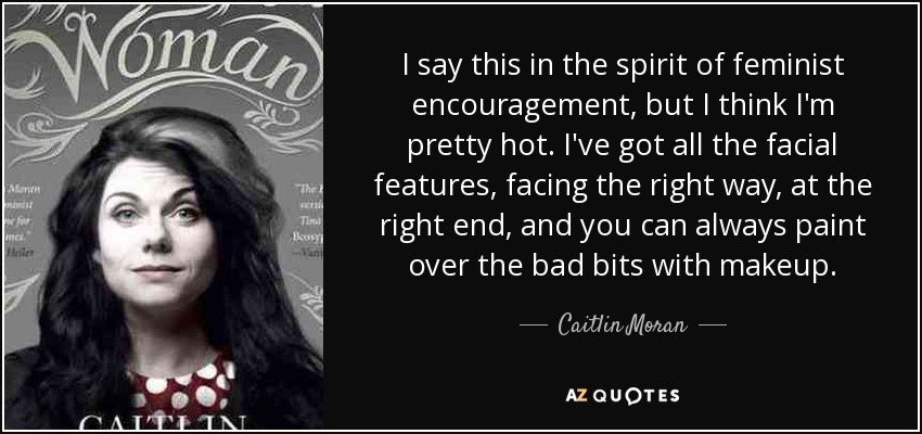 I say this in the spirit of feminist encouragement, but I think I'm pretty hot. I've got all the facial features, facing the right way, at the right end, and you can always paint over the bad bits with makeup. - Caitlin Moran