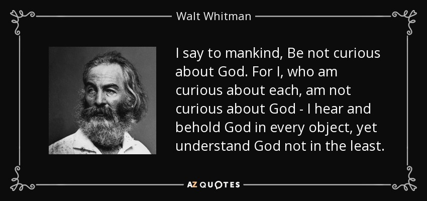I say to mankind, Be not curious about God. For I, who am curious about each, am not curious about God - I hear and behold God in every object, yet understand God not in the least. - Walt Whitman