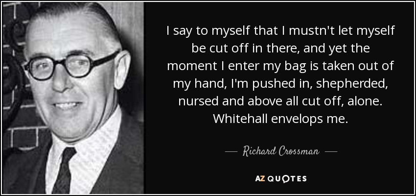 I say to myself that I mustn't let myself be cut off in there, and yet the moment I enter my bag is taken out of my hand, I'm pushed in, shepherded, nursed and above all cut off, alone. Whitehall envelops me. - Richard Crossman
