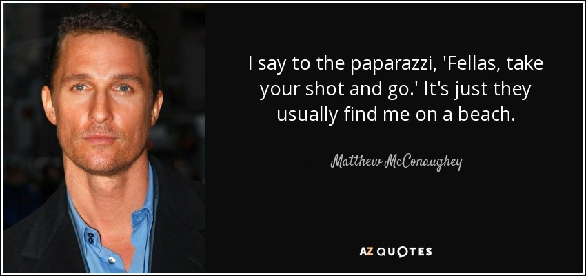I say to the paparazzi, 'Fellas, take your shot and go.' It's just they usually find me on a beach. - Matthew McConaughey