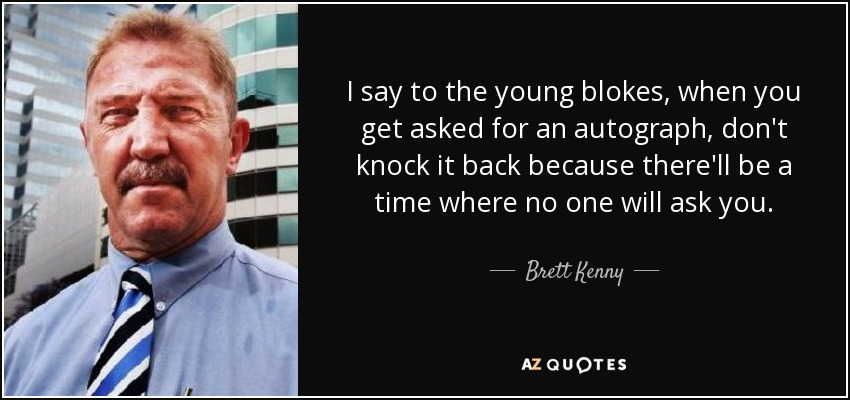 I say to the young blokes, when you get asked for an autograph, don't knock it back because there'll be a time where no one will ask you. - Brett Kenny