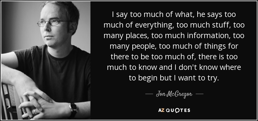 I say too much of what, he says too much of everything, too much stuff, too many places, too much information, too many people, too much of things for there to be too much of, there is too much to know and I don't know where to begin but I want to try. - Jon McGregor