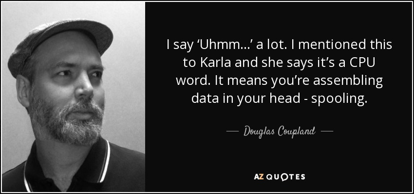 I say 'Uhmm...' a lot. I mentioned this to Karla and she says it's a CPU word. It means you're assembling data in your head - spooling. - Douglas Coupland