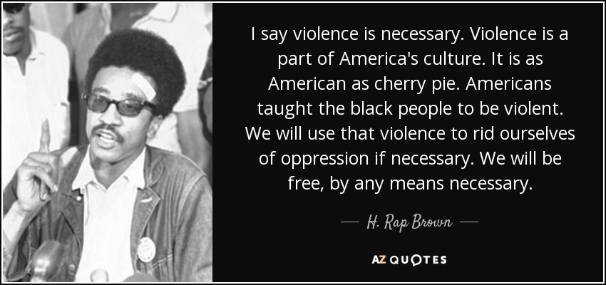 I say violence is necessary. Violence is a part of America's culture. It is as American as cherry pie. Americans taught the black people to be violent. We will use that violence to rid ourselves of oppression if necessary. We will be free, by any means necessary. - H. Rap Brown