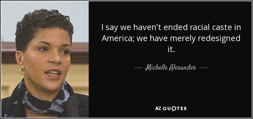 I say we haven't ended racial caste in America; we have merely redesigned it. - Michelle Alexander