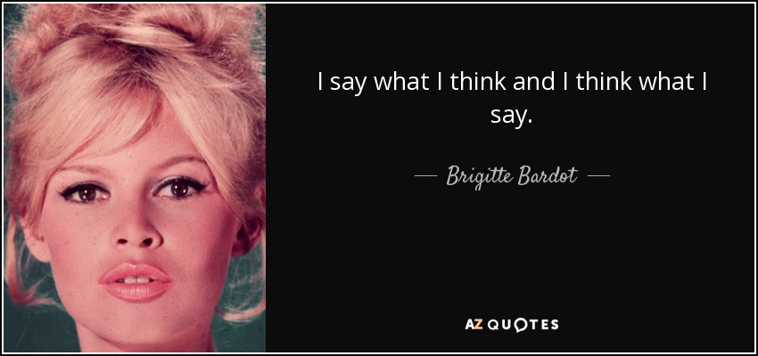 I say what I think and I think what I say. - Brigitte Bardot