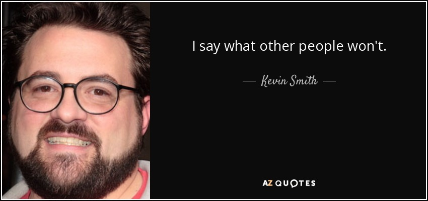 I say what other people won't. - Kevin Smith
