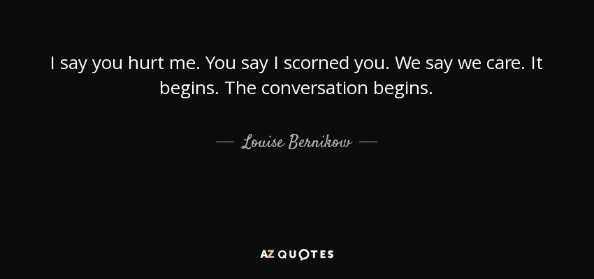 Louise Bernikow quote: I say you hurt me. You say I scorned ...