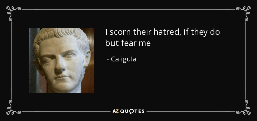 I scorn their hatred, if they do but fear me - Caligula