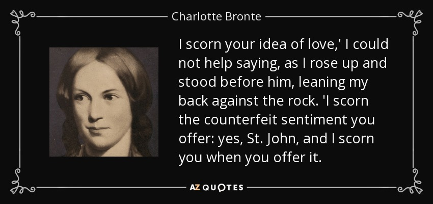 I scorn your idea of love,' I could not help saying, as I rose up and stood before him, leaning my back against the rock. 'I scorn the counterfeit sentiment you offer: yes, St. John, and I scorn you when you offer it. - Charlotte Bronte