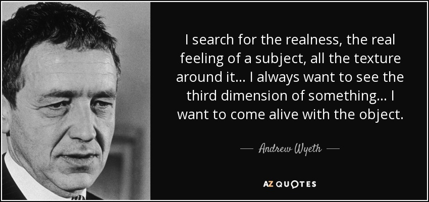 I search for the realness, the real feeling of a subject, all the texture around it... I always want to see the third dimension of something... I want to come alive with the object. - Andrew Wyeth