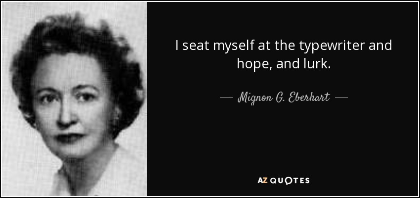 I seat myself at the typewriter and hope, and lurk. - Mignon G. Eberhart