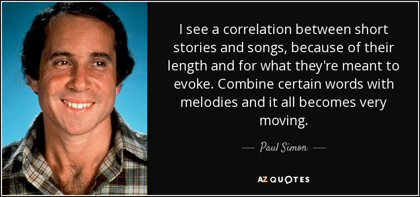 I see a correlation between short stories and songs, because of their length and for what they're meant to evoke. Combine certain words with melodies and it all becomes very moving. - Paul Simon